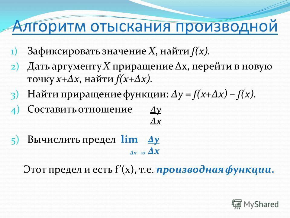 Алгоритм отыскания производной 1) Зафиксировать значение Х, найти f(x). 2) Дать аргументу Х приращение х, перейти в новую точку х+х, найти f(x+x). 3) Найти приращение функции: у = f(x+x) – f(x). 4) Составить отношение 5) Вычислить предел lim Этот пре