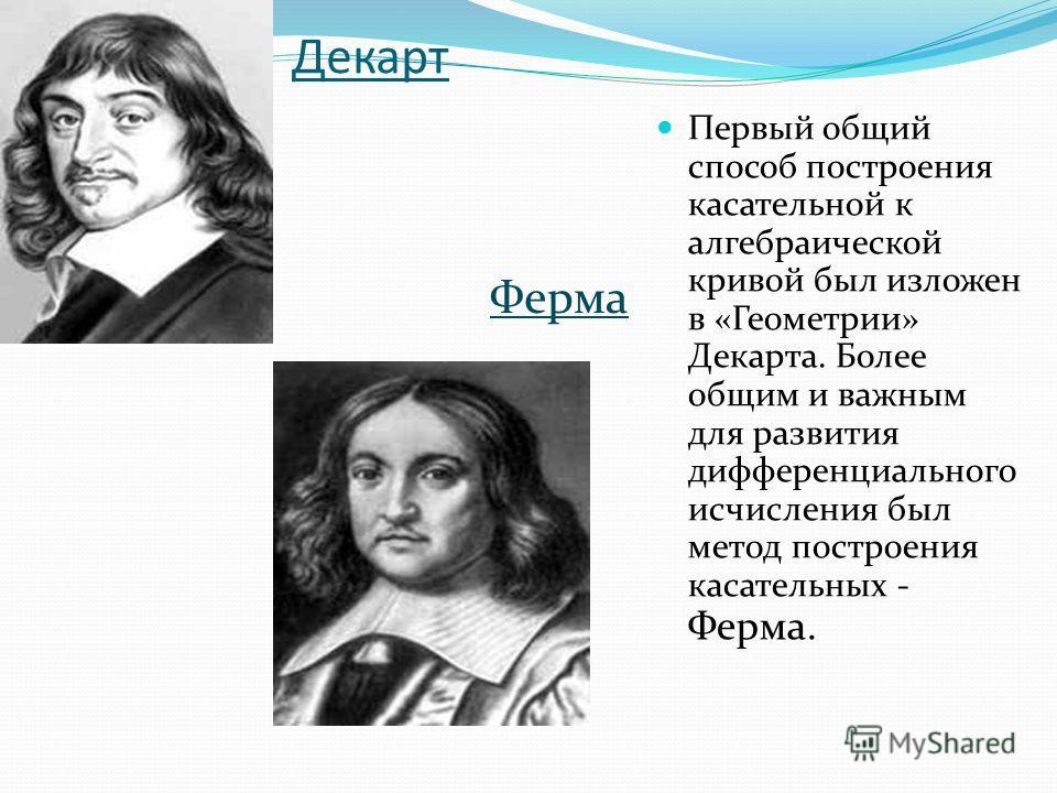 Декарт Ферма Первый общий способ построения касательной к алгебраической кривой был изложен в «Геометрии» Декарта. Более общим и важным для развития дифференциального исчисления был метод построения касательных - Ферма. Ферма