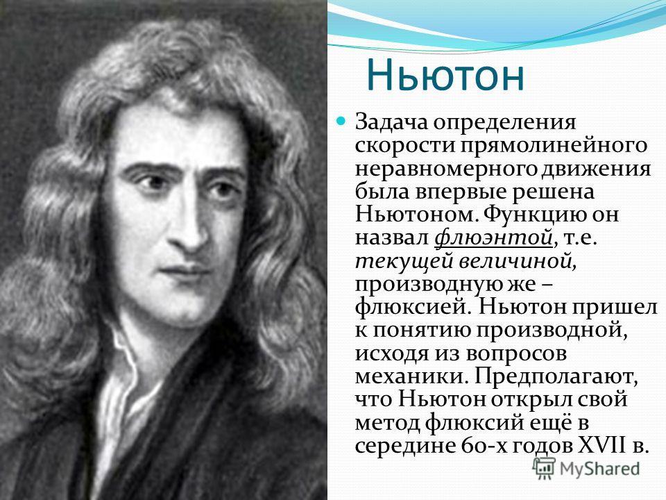 Ньютон Задача определения скорости прямолинейного неравномерного движения была впервые решена Ньютоном. Функцию он назвал флюэнтой, т.е. текущей величиной, производную же – флюксией. Ньютон пришел к понятию производной, исходя из вопросов механики. П