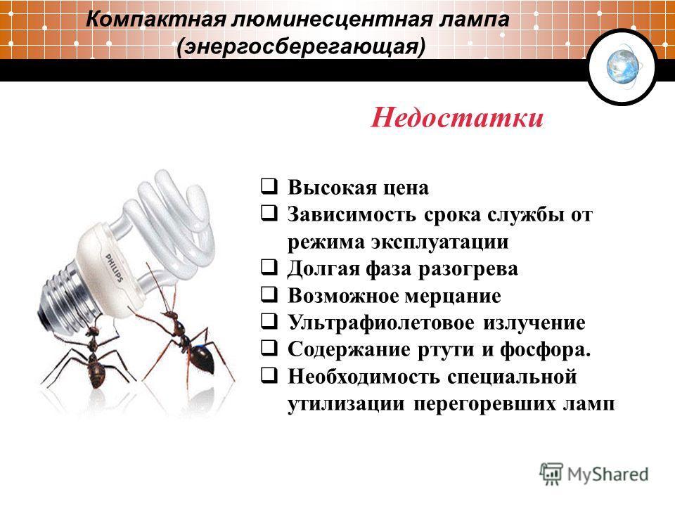 Компактная люминесцентная лампа (энергосберегающая) 3 Недостатки Высокая цена Зависимость срока службы от режима эксплуатации Долгая фаза разогрева Возможное мерцание Ультрафиолетовое излучение Содержание ртути и фосфора. Необходимость специальной ут