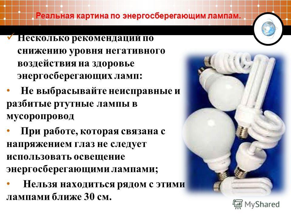 Несколько рекомендаций по снижению уровня негативного воздействия на здоровье энергосберегающих ламп: Не выбрасывайте неисправные и разбитые ртутные лампы в мусоропровод При работе, которая связана с напряжением глаз не следует использовать освещение