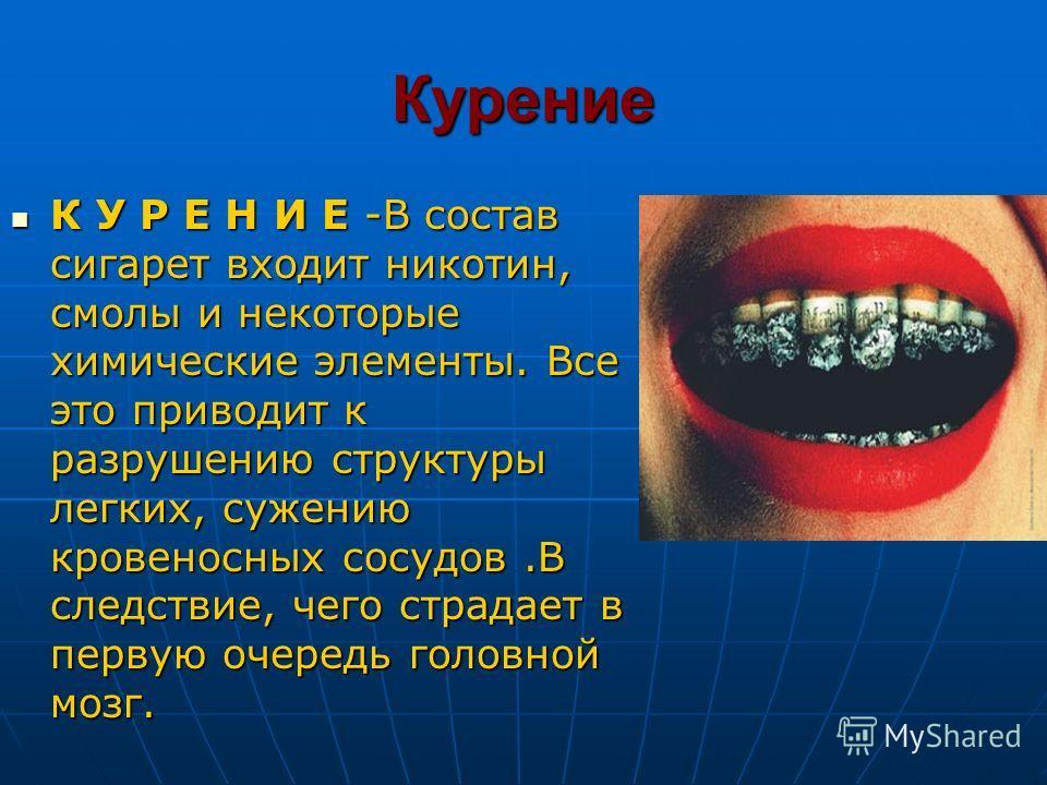 Курение К У Р Е Н И Е -В состав сигарет входит никотин, смолы и некоторые химические элементы. Все это приводит к разрушению структуры легких, сужению кровеносных сосудов.В следствие, чего страдает в первую очередь головной мозг. К У Р Е Н И Е -В сос