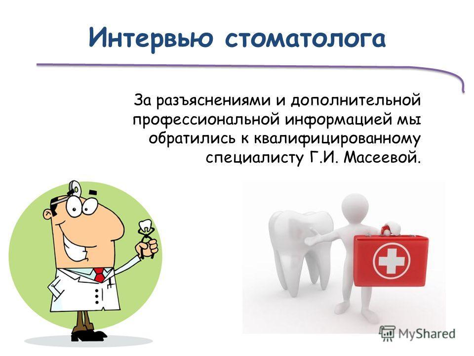 Интервью стоматолога За разъяснениями и дополнительной профессиональной информацией мы обратились к квалифицированному специалисту Г.И. Масеевой.