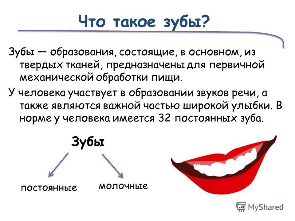 Что такое зубы? Зубы образования, состоящие, в основном, из твердых тканей, предназначены для первичной механической обработки пищи. У человека участвует в образовании звуков речи, а также являются важной частью широкой улыбки. В норме у человека име