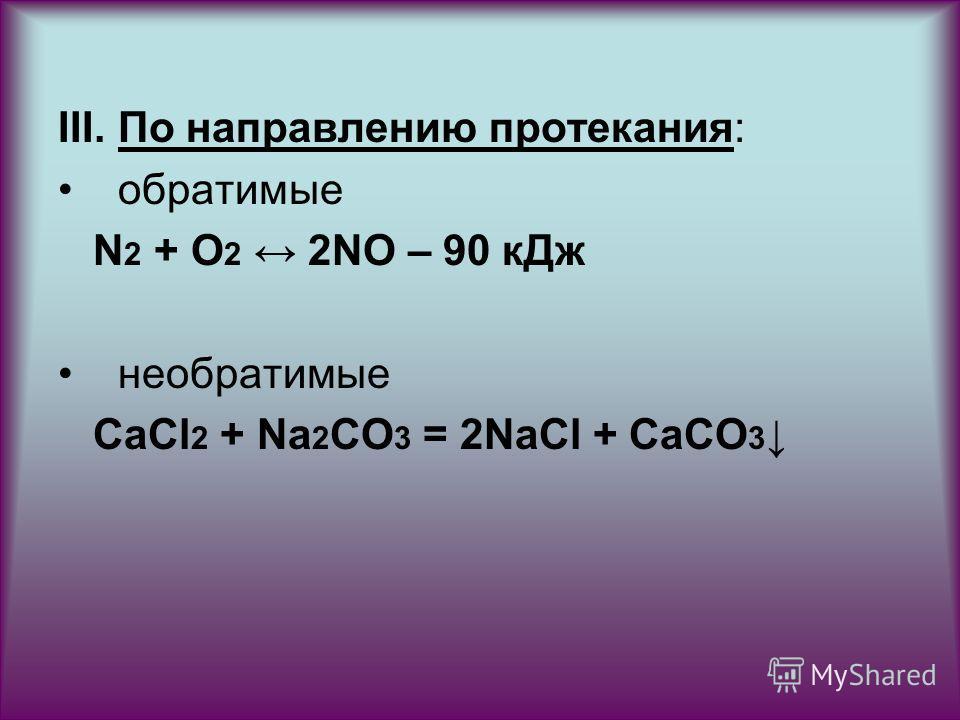 III.По направлению протекания: обратимые N 2 + O 2 2NO – 90 к Дж необратимые СаСl 2 + Na 2 CO 3 = 2NaCl + CaCO 3