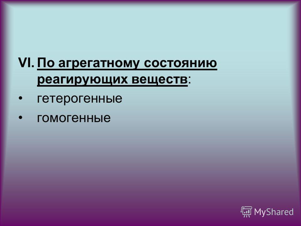 VI.По агрегатному состоянию реагирующих веществ: гетерогенные гомогенные