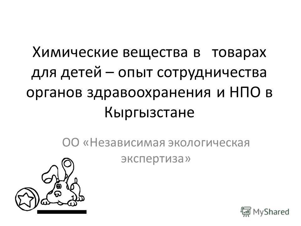 Химические вещества в товарах для детей – опыт сотрудничества органов здравоохранения и НПО в Кыргызстане ОО «Независимая экологическая экспертиза»