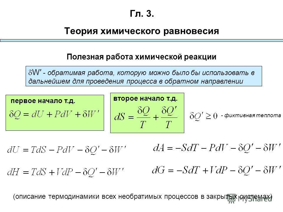 Гл. 3. Теория химического равновесия Полезная работа химической реакции W - обратимая работа, которую можно было бы использовать в дальнейшем для проведения процесса в обратном направлении первое начало т.д. второе начало т.д. - фиктивная теплота (оп
