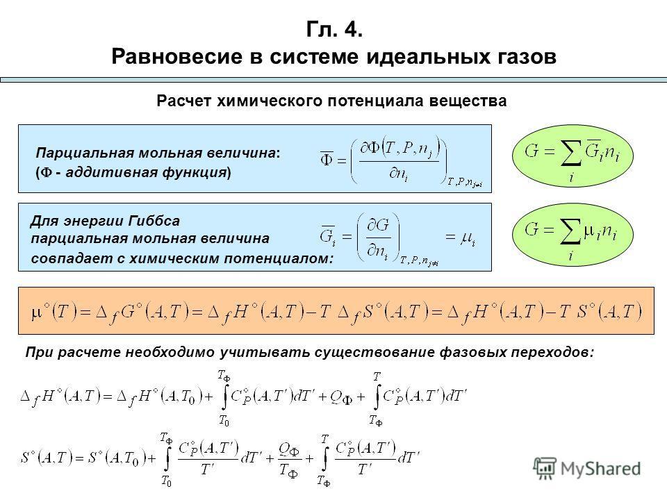 Гл. 4. Равновесие в системе идеальных газов Расчет химического потенциала вещества Для энергии Гиббса парциальная мольная величина совпадает с химическим потенциалом: Парциальная мольная величина: ( - аддитивная функция) При расчете необходимо учитыв