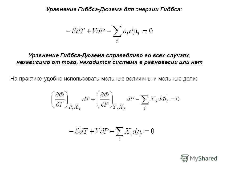 Уравнение Гиббса-Дюгема для энергии Гиббса: Уравнение Гиббса-Дюгема справедливо во всех случаях, независимо от того, находится система в равновесии или нет На практике удобно использовать мольные величины и мольные доли: