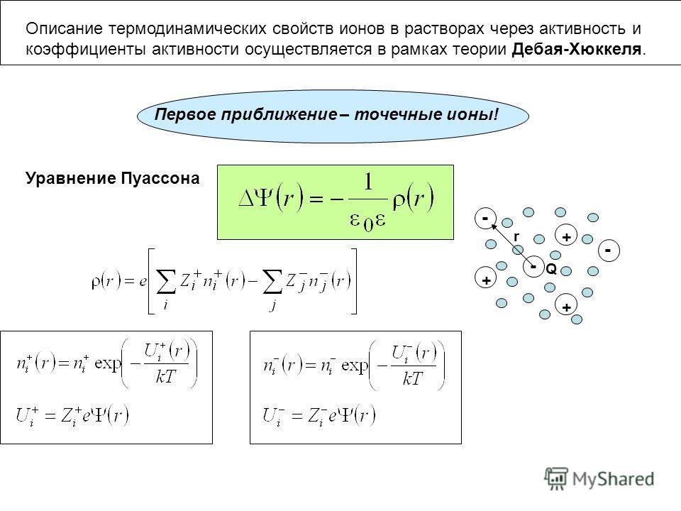 Описание термодинамических свойств ионов в растворах через активность и коэффициенты активности осуществляется в рамках теории Дебая-Хюккеля. Q - + + + - - r Уравнение Пуассона Первое приближение – точечные ионы!