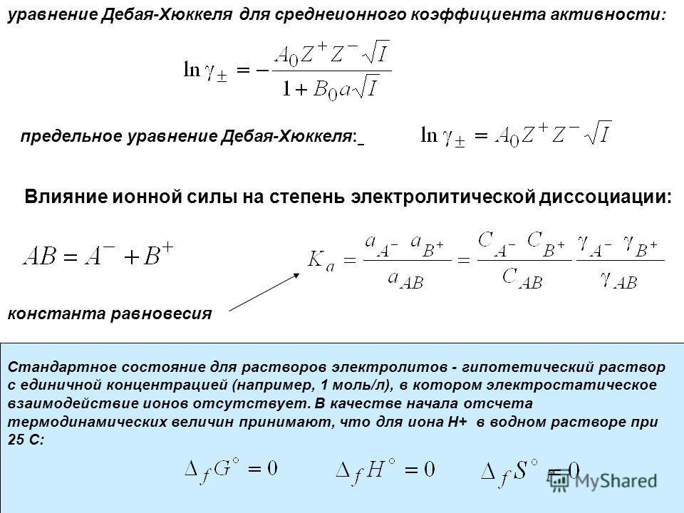 уравнение Дебая-Хюккеля для средне ионного коэффициента активности: предельное уравнение Дебая-Хюккеля: Влияние ионной силы на степень электролитической диссоциации: константа равновесия Стандартное состояние для растворов электролитов - гипотетическ