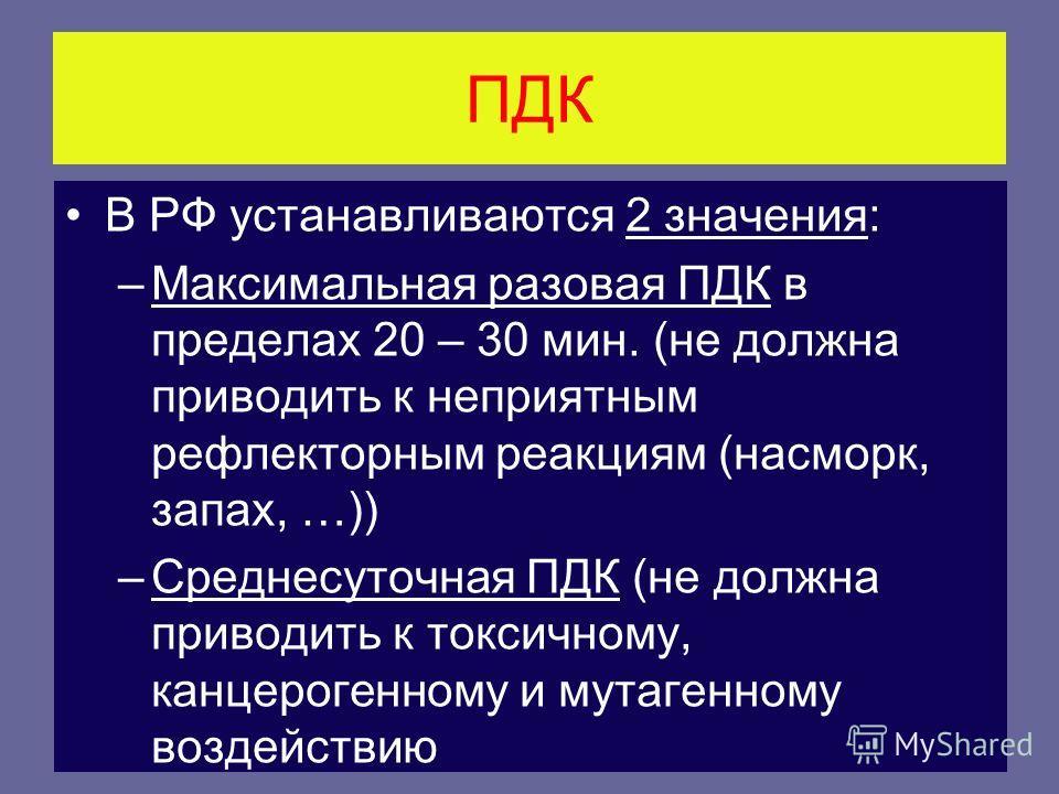 ПДК В РФ устанавливаются 2 значения: –Максимальная разовая ПДК в пределах 20 – 30 мин. (не должна приводить к неприятным рефлекторным реакциям (насморк, запах, …)) –Среднесуточная ПДК (не должна приводить к токсичному, канцерогенному и мутагенному во