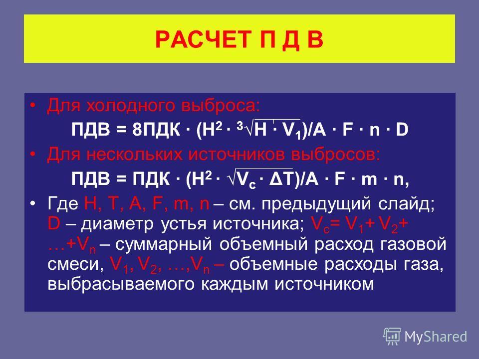 РАСЧЕТ П Д В Для холодного выброса: ПДВ = 8ПДК (Н 2 3 Н V 1 )/А F n D Для нескольких источников выбросов: ПДВ = ПДК (Н 2 V с ΔТ)/А F m n, Где Н, Т, А, F, m, n – см. предыдущий слайд; D – диаметр устья источника; V с = V 1 + V 2 + …+V n – суммарный об