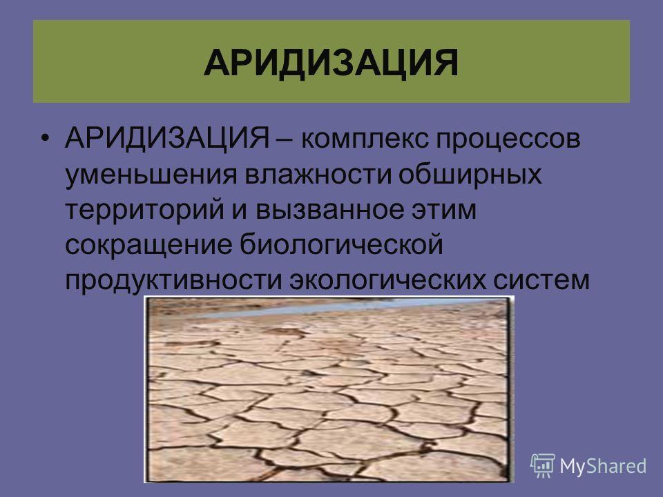 АРИДИЗАЦИЯ АРИДИЗАЦИЯ – комплекс процессов уменьшения влажности обширных территорий и вызванное этим сокращение биологической продуктивности экологических систем