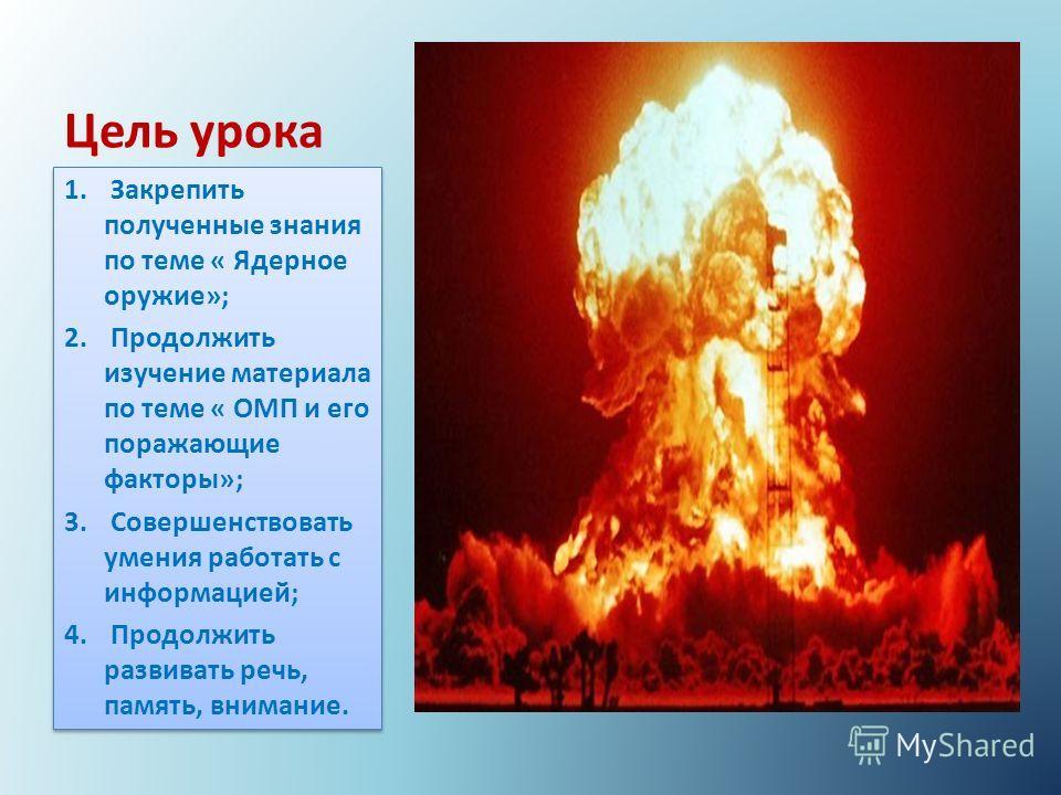 Цель урока 1. Закрепить полученные знания по теме « Ядерное оружие»; 2. Продолжить изучение материала по теме « ОМП и его поражающие факторы»; 3. Совершенствовать умения работать с информацией; 4. Продолжить развивать речь, память, внимание. 1. Закре