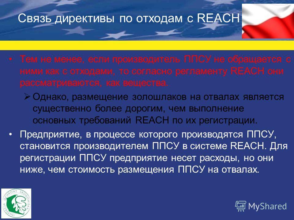 Связь директивы по отходам с REACH Тем не менее, если производитель ППСУ не обращается с ними как с отходами, то согласно регламенту REACH они рассматриваются, как вещества. Однако, размещение золошлаков на отвалах является существенно более дорогим,