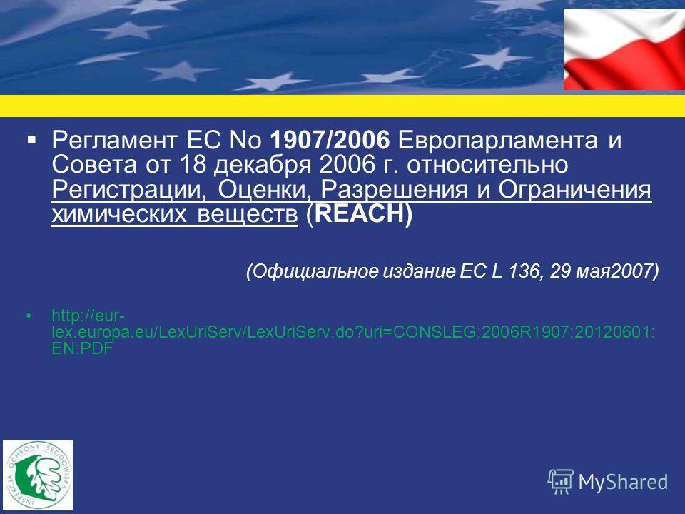 Регламент ЕС No 1907/2006 Европарламента и Совета от 18 декабря 2006 г. относительно Регистрации, Оценки, Разрешения и Ограничения химических веществ (REACH) (Официальное издание ЕС L 136, 29 мая 2007) http://eur- lex.europa.eu/LexUriServ/LexUriServ.