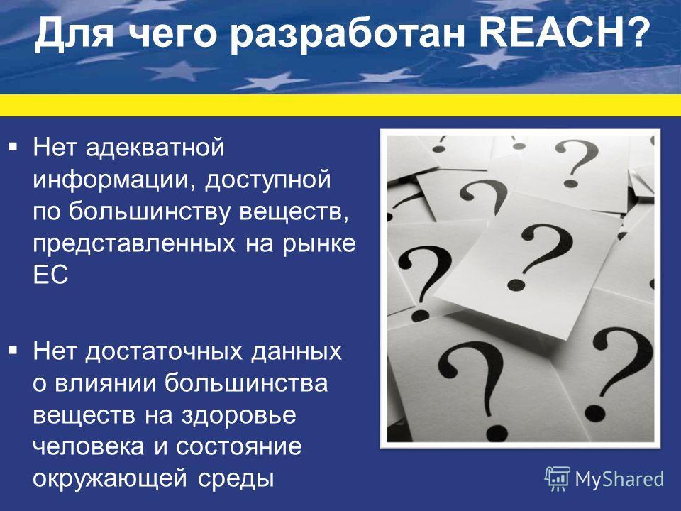 Для чего разработан REACH? Нет адекватной информации, доступной по большинству веществ, представленных на рынке ЕС Нет достаточных данных о влиянии большинства веществ на здоровье человека и состояние окружающей среды