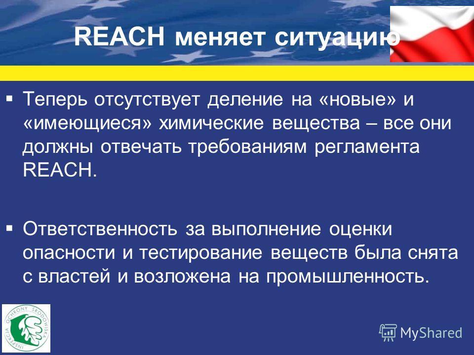REACH меняет ситуацию Теперь отсутствует деление на «новые» и «имеющиеся» химические вещества – все они должны отвечать требованиям регламента REACH. Ответственность за выполнение оценки опасности и тестирование веществ была снята с властей и возложе