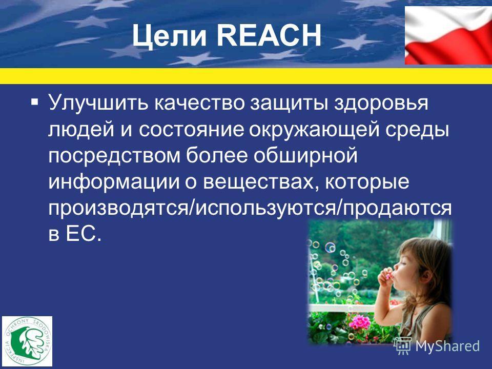 Цели REACH Улучшить качество защиты здоровья людей и состояние окружающей среды посредством более обширной информации о веществах, которые производятся/используются/продаются в ЕС.