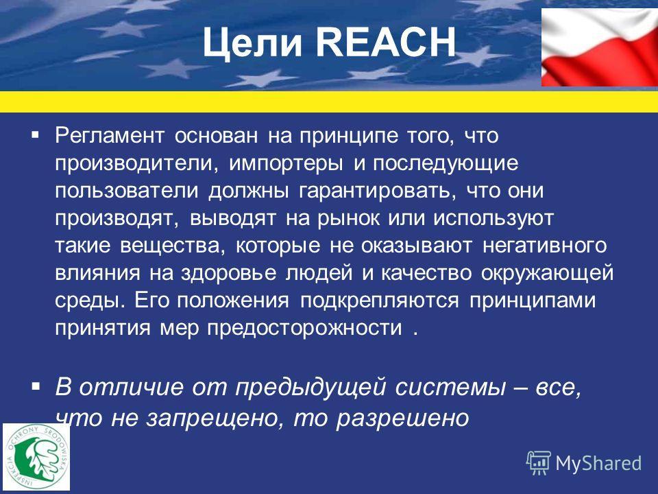 Цели REACH Регламент основан на принципе того, что производители, импортеры и последующие пользователи должны гарантировать, что они производят, выводят на рынок или используют такие вещества, которые не оказывают негативного влияния на здоровье люде