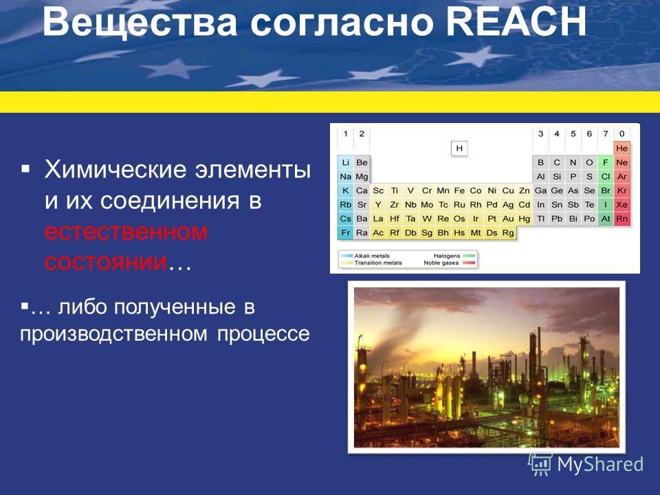 Вещества согласно REACH Химические элементы и их соединения в естественном состоянии… … либо полученные в производственном процессе