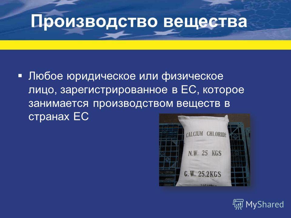 Производство вещества Любое юридическое или физическое лицо, зарегистрированное в ЕС, которое занимается производством веществ в странах ЕС