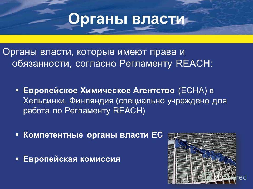 Органы власти Органы власти, которые имеют права и обязанности, согласно Регламенту REACH: Европейское Химическое Агентство (ECHA) в Хельсинки, Финляндия (специально учреждено для работа по Регламенту REACH) Компетентные органы власти ЕС Европейская