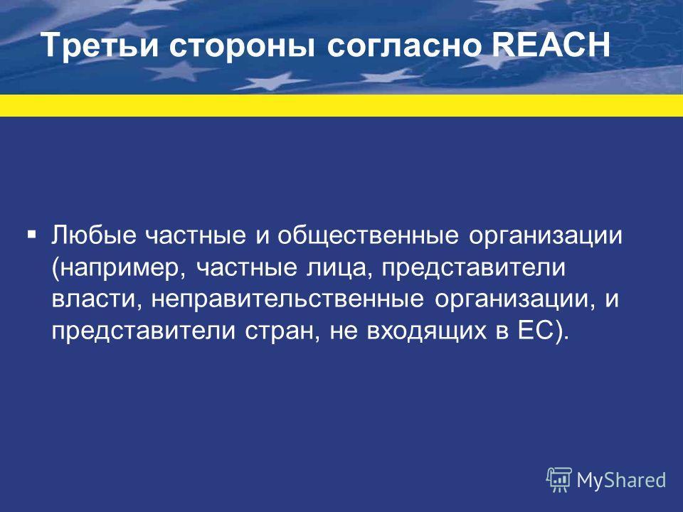 Третьи стороны согласно REACH Любые частные и общественные организации (например, частные лица, представители власти, неправительственные организации, и представители стран, не входящих в ЕС).