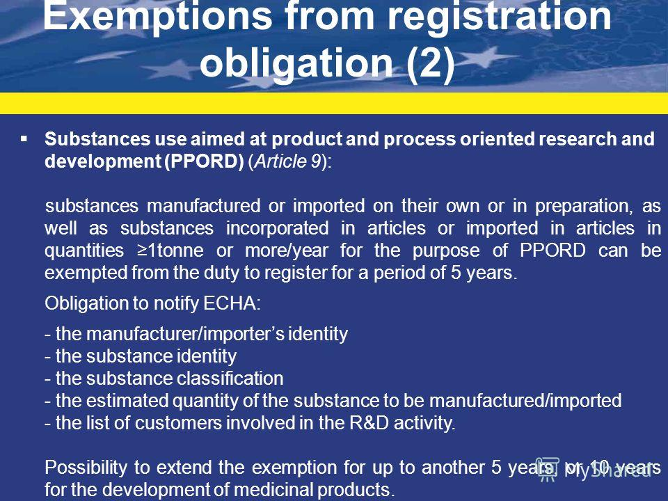 Exemptions from registration obligation (2) Substances use aimed at product and process oriented research and development (PPORD) (Article 9): substances manufactured or imported on their own or in preparation, as well as substances incorporated in a