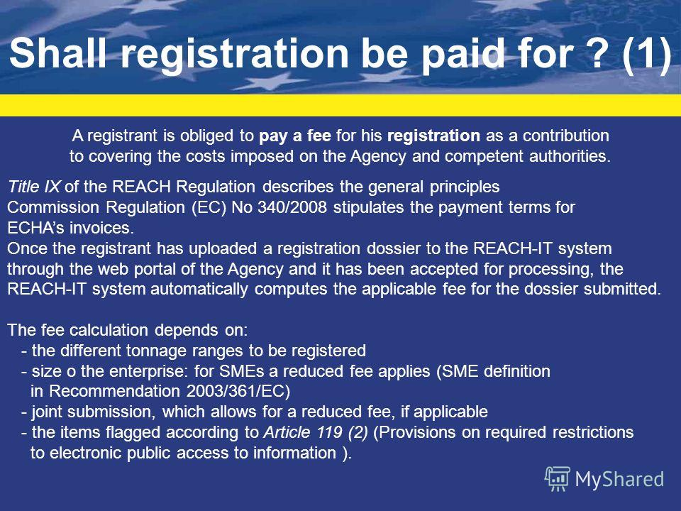 Shall registration be paid for ? (1) A registrant is obliged to pay a fee for his registration as a contribution to covering the costs imposed on the Agency and competent authorities. Title IX of the REACH Regulation describes the general principles