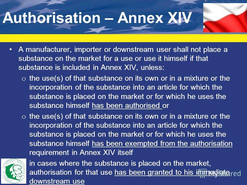 Authorisation – Annex XIV A manufacturer, importer or downstream user shall not place a substance on the market for a use or use it himself if that substance is included in Annex XIV, unless: o the use(s) of that substance on its own or in a mixture