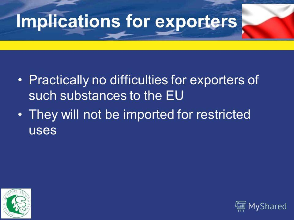Implications for exporters Practically no difficulties for exporters of such substances to the EU They will not be imported for restricted uses