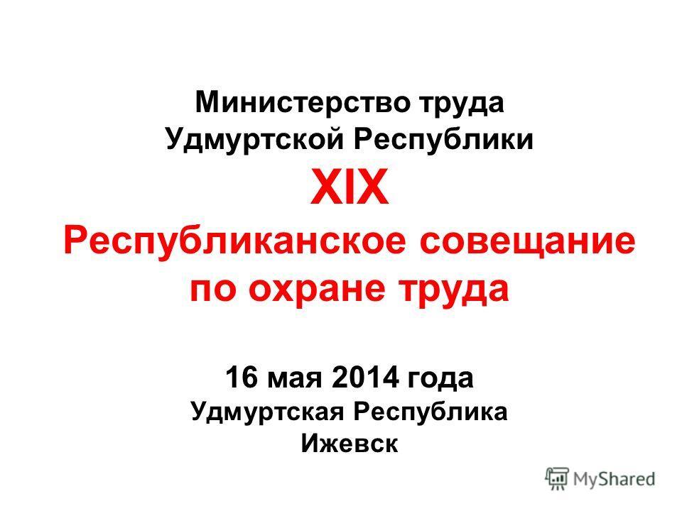 Министерство труда Удмуртской Республики XIX Республиканское совещание по охране труда 16 мая 2014 года Удмуртская Республика Ижевск