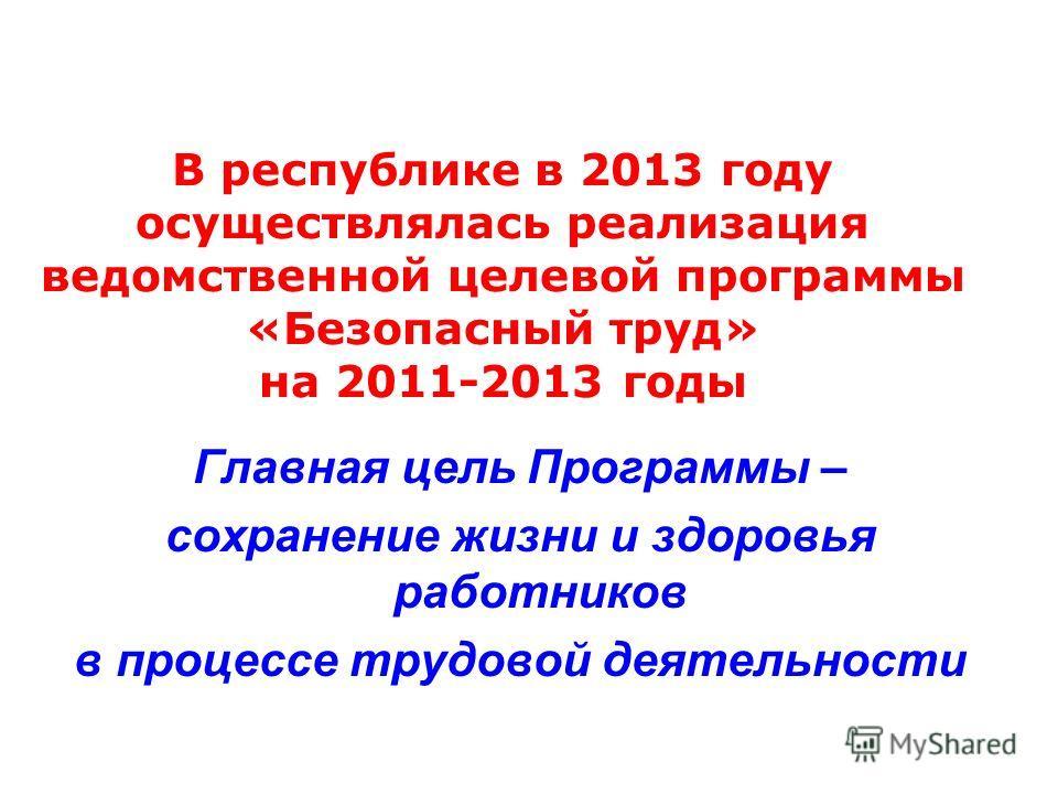 В республике в 2013 году осуществлялась реализация ведомственной целевой программы «Безопасный труд» на 2011-2013 годы Главная цель Программы – сохранение жизни и здоровья работников в процессе трудовой деятельности