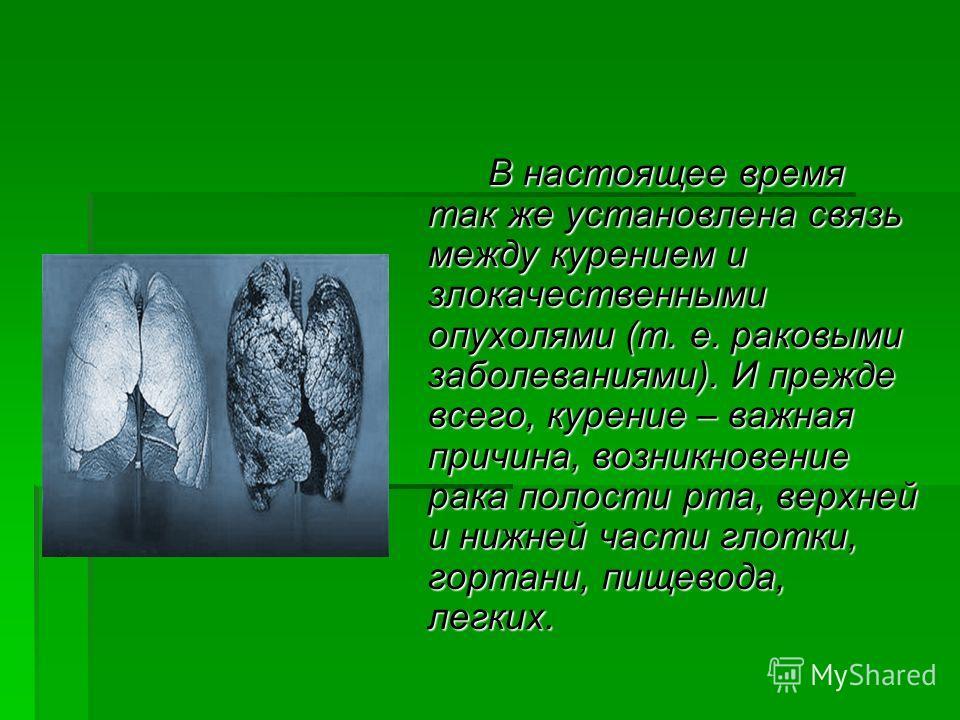 В настоящее время так же установлена связь между курением и злокачественными опухолями (т. е. раковыми заболеваниями). И прежде всего, курение – важная причина, возникновение рака полости рта, верхней и нижней части глотки, гортани, пищевода, легких.