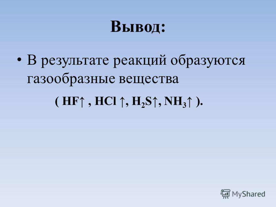 Вывод: В результате реакций образуются газообразные вещества ( HF, HCl, Н 2 S, NH 3 ).