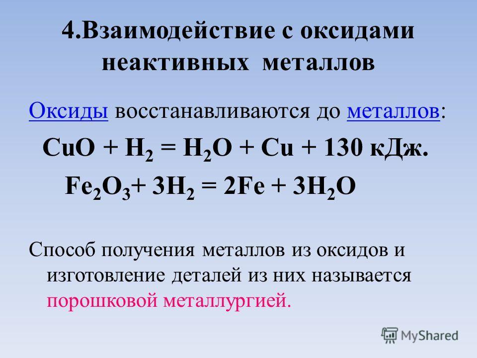 4. Взаимодействие с оксидами неактивных металлов Оксиды Оксиды восстанавливаются до металлов:металлов СuO + H 2 = H 2 O + Cu + 130 к Дж. Fe 2 О 3 + 3H 2 = 2Fe + 3H 2 O Способ получения металлов из оксидов и изготовление деталей из них называется поро