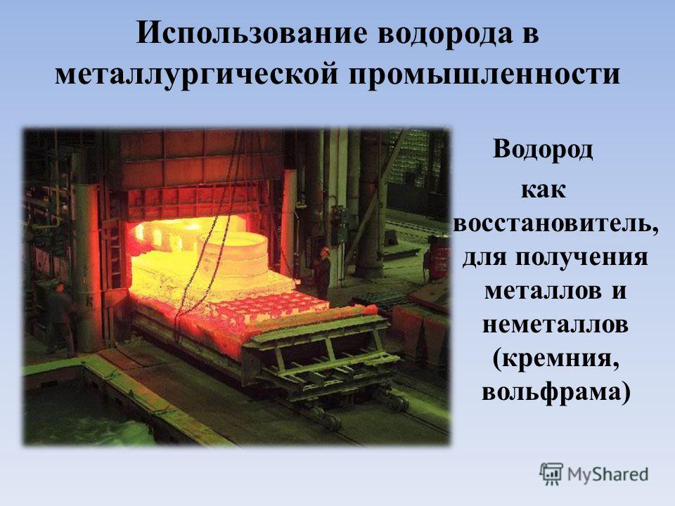 Использование водорода в металлургической промышленности Водород как восстановитель, для получения металлов и неметаллов (кремния, вольфрама)