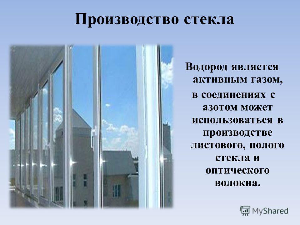 Производство стекла Водород является активным газом, в соединениях с азотом может использоваться в производстве листового, полого стекла и оптического волокна.