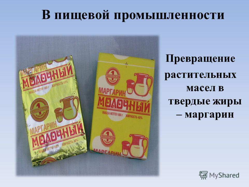 В пищевой промышленности Превращение растительных масел в твердые жиры – маргарин