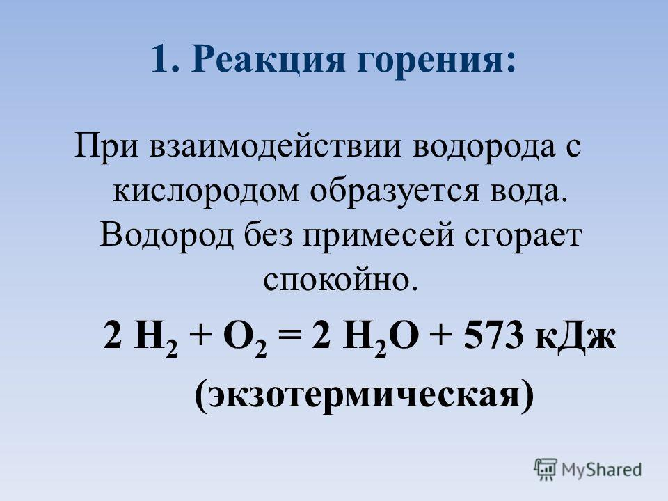 1. Реакция горения: При взаимодействии водорода с кислородом образуется вода. Водород без примесей сгорает спокойно. 2 Н 2 + О 2 = 2 Н 2 О + 573 к Дж (экзотермическая)