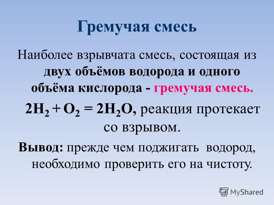 Гремучая смесь Наиболее взрывчата смесь, состоящая из двух объёмов водорода и одного объёма кислорода - гремучая смесь. 2H 2 + O 2 = 2H 2 O, реакция протекает со взрывом. Вывод: прежде чем поджигать водород, необходимо проверить его на чистоту.