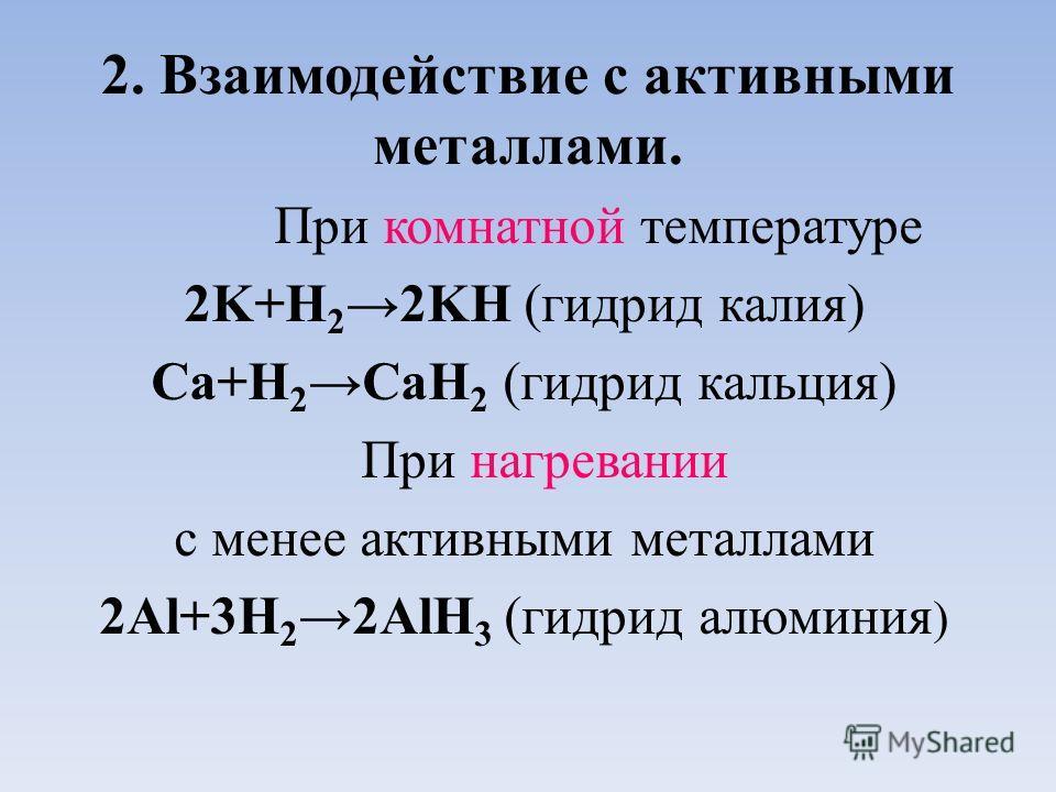 2. Взаимодействие с активными металлами. При комнатной температуре 2K+H 22KH (гидрид калия) Ca+H 2CaH 2 (гидрид кальция) При нагревании с менее активными металлами 2Al+3H 22AlH 3 (гидрид алюминия )