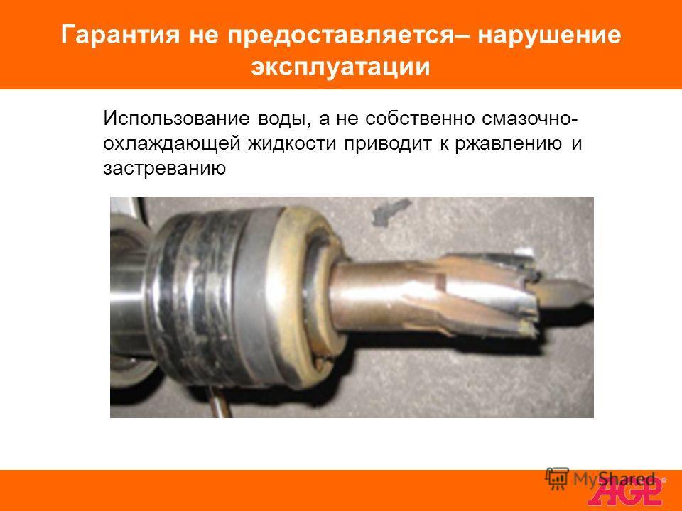 Гарантия не предоставляется– нарушение эксплуатации Использование воды, а не собственно смазочно- охлаждающей жидкости приводит к ржавлению и застреванию