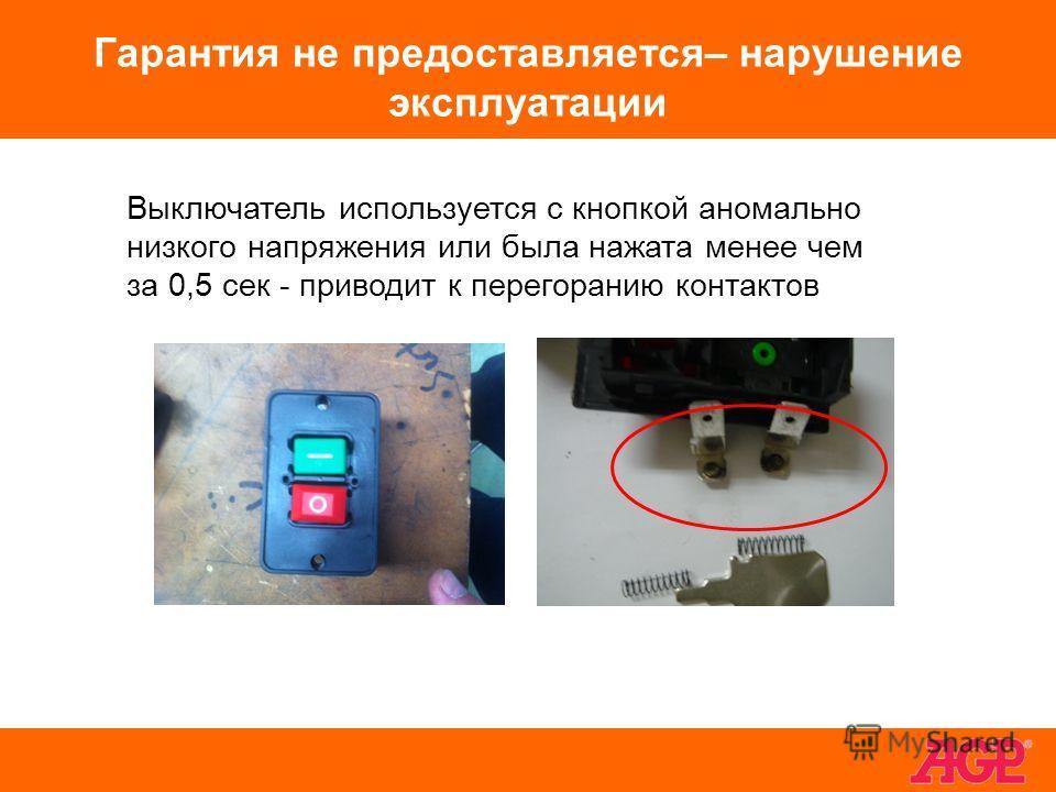 Гарантия не предоставляется– нарушение эксплуатации Выключатель используется с кнопкой аномально низкого напряжения или была нажата менее чем за 0,5 сек - приводит к перегоранию контактов