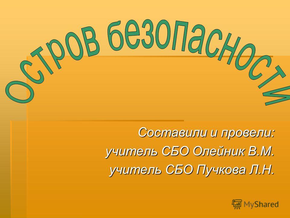 Составили и провели: учитель СБО Олейник В.М. учитель СБО Пучкова Л.Н.
