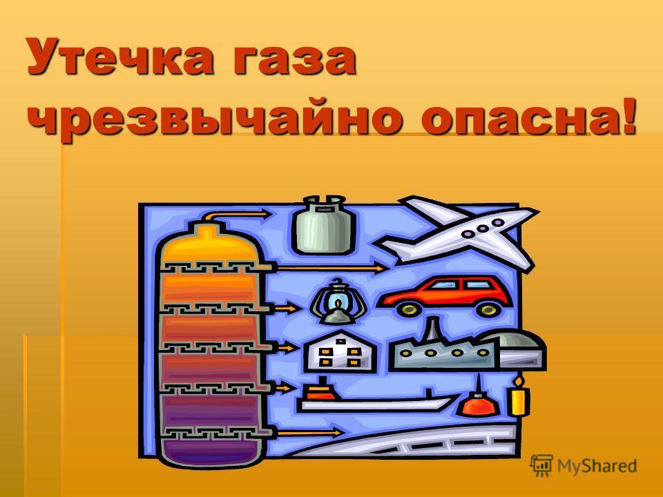Утечка газа чрезвычайно опасна!