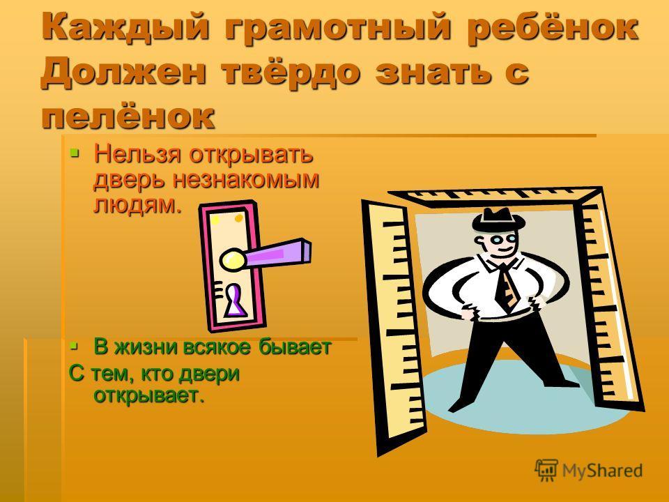 Каждый грамотный ребёнок Должен твёрдо знать с пелёнок Нельзя открывать дверь незнакомым людям. Нельзя открывать дверь незнакомым людям. В жизни всякое бывает В жизни всякое бывает С тем, кто двери открывает.